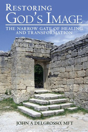 Restoring God's Image: The Narrow Gate of Healing and Transformation by John A. DelGrosso, MFT