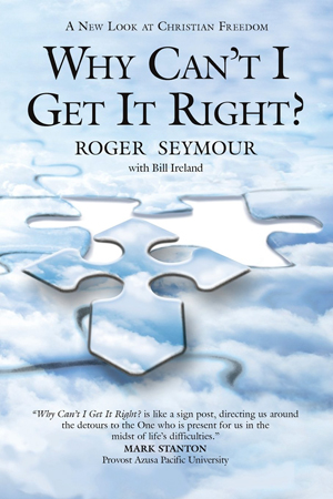 Why Can't I Get It Right? A New Look at Christian Freedom by Roger Seymour with Bill Ireland